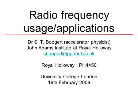 Radio frequency usage/applications Dr S. T. Boogert (accelerator physicist) John Adams Institute at Royal Holloway Royal Holloway.