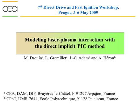 Modeling laser-plasma interaction with the direct implicit PIC method 7 th Direct Drive and Fast Ignition Workshop, Prague, 3-6 May 2009 M. Drouin a, L.