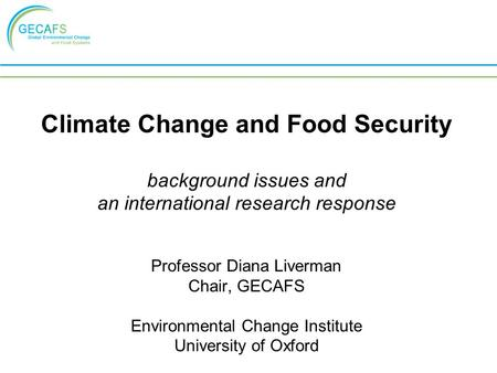 Climate Change and Food Security background issues and an international research response Professor Diana Liverman Chair, GECAFS Environmental Change Institute.