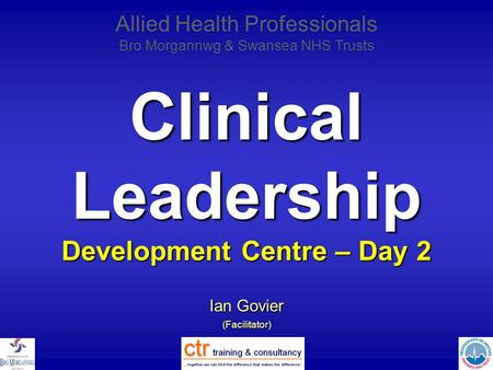 Clinical Leadership Development Centre – Day 2 Ian Govier (Facilitator) Allied Health Professionals Bro Morgannwg & Swansea NHS Trusts.