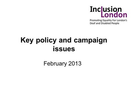 Key policy and campaign issues February 2013. Key issues: Independent Living Fund Welfare Reform - Bedroom tax - DLA/PIP - Universal credit Public Sector.
