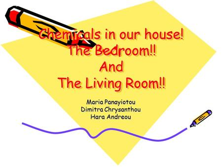 Chemicals in our house! The Bedroom!! And The Living Room!! Maria Panayiotou Dimitra Chrysanthou Hara Andreou.