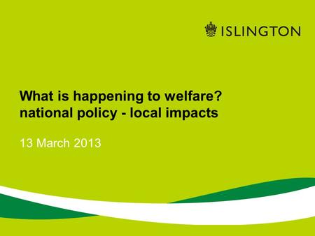 13 March 2013 What is happening to welfare? national policy - local impacts.