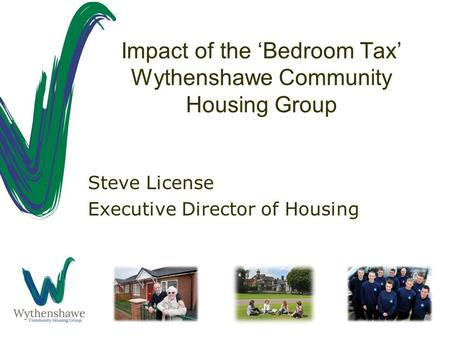 Impact of the 'Bedroom Tax' Wythenshawe Community Housing Group Steve License Executive Director of Housing.