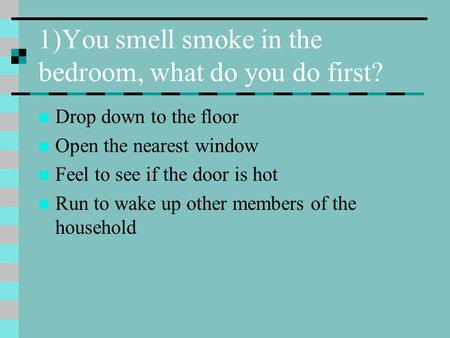 1)You smell smoke in the bedroom, what do you do first? Drop down to the floor Open the nearest window Feel to see if the door is hot Run to wake up other.