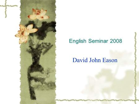 English Seminar 2008 David John Eason. Introducing Ourselves  What is your name?  My name is David  How old are you?  I am __?__ years old  Where.
