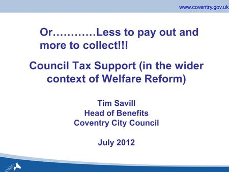 Www.coventry.gov.uk Council Tax Support (in the wider context of Welfare Reform) Tim Savill Head of Benefits Coventry City Council July 2012 Or…………Less.