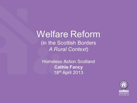 Welfare Reform (in the Scottish Borders A Rural Context) Homeless Action Scotland Cathie Fancy 18 th April 2013.