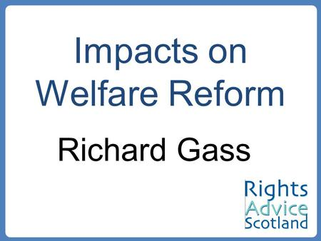 Impacts on Welfare Reform Richard Gass. 27 th November – Smith Report 22 nd January - Proposals for Draft Bill –Scotland in the United Kingdom: An enduring.