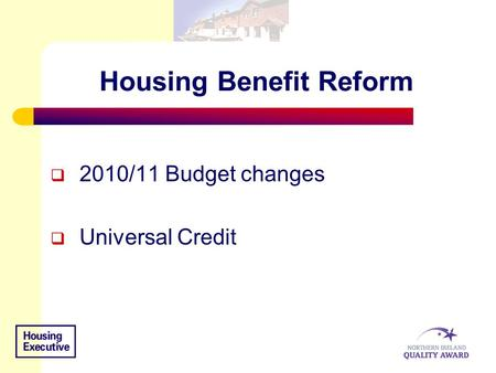 Housing Benefit Reform  2010/11 Budget changes  Universal Credit.