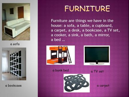 Furniture are things we have in the house: a sofa, a table, a cupboard, a carpet, a desk, a bookcase, a TV set, a cooker, a sink, a bath, a mirror, a bed.