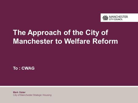 The Approach of the City of Manchester to Welfare Reform To : CWAG Mark Slater City of Manchester Strategic Housing.