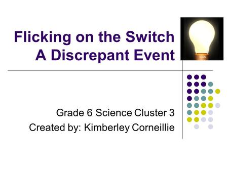 Flicking on the Switch A Discrepant Event Grade 6 Science Cluster 3 Created by: Kimberley Corneillie.