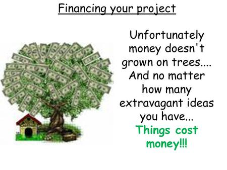 Financing your project Unfortunately money doesn't grown on trees.... And no matter how many extravagant ideas you have... Things cost money!!!