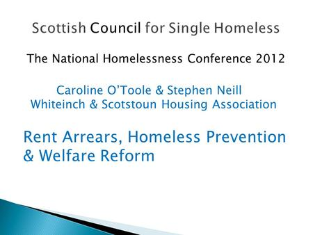 The National Homelessness Conference 2012 Caroline O'Toole & Stephen Neill Whiteinch & Scotstoun Housing Association Rent Arrears, Homeless Prevention.