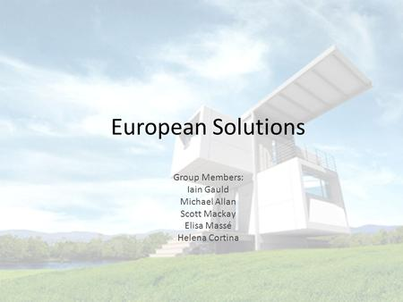 European Solutions Group Members: Iain Gauld Michael Allan Scott Mackay Elisa Massé Helena Cortina.