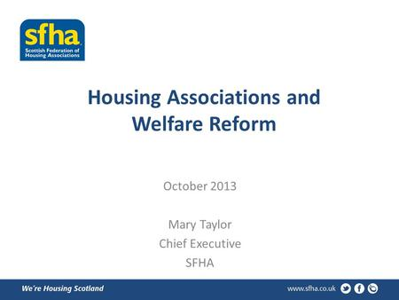 Housing Associations and Welfare Reform October 2013 Mary Taylor Chief Executive SFHA.