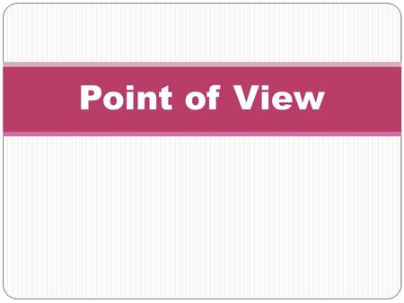 Point of View. is the view from which the story is told. Who is telling the story?