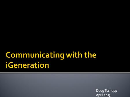 Doug Tschopp April 2013.  The Past  What is a Generation?  What is new?  iGeneration.