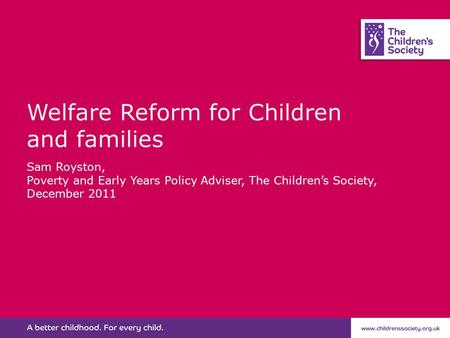 Welfare Reform for Children and families Sam Royston, Poverty and Early Years Policy Adviser, The Children's Society, December 2011.