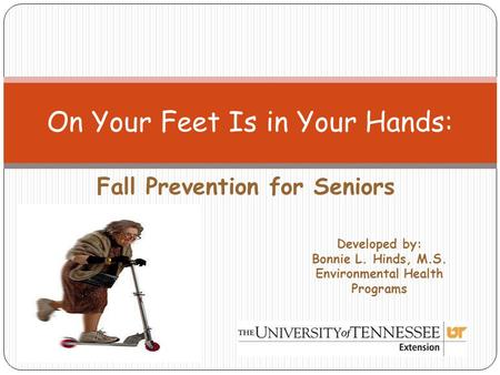 Fall Prevention for Seniors On Your Feet Is in Your Hands: Developed by: Bonnie L. Hinds, M.S. Environmental Health Programs.