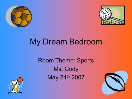 My Dream Bedroom Room Theme: Sports Ms. Cody May 24 th 2007.