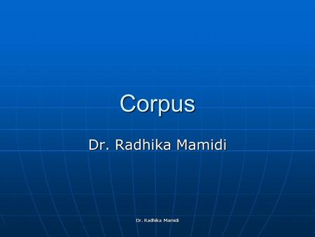 Dr. Radhika Mamidi Corpus. What is a Corpus? a corpus (plural corpora) or text corpus is a large and structured set of texts (now usually electronically.