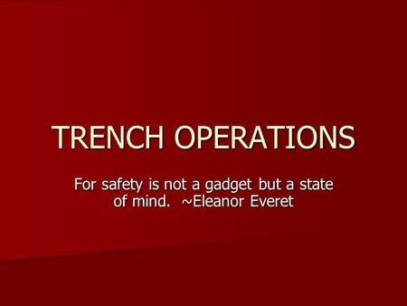 TRENCH OPERATIONS For safety is not a gadget but a state of mind. ~Eleanor Everet.
