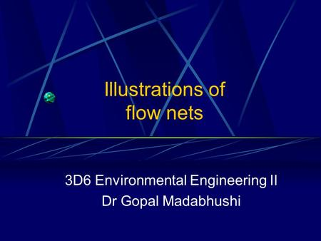 Illustrations of flow nets 3D6 Environmental Engineering II Dr Gopal Madabhushi.