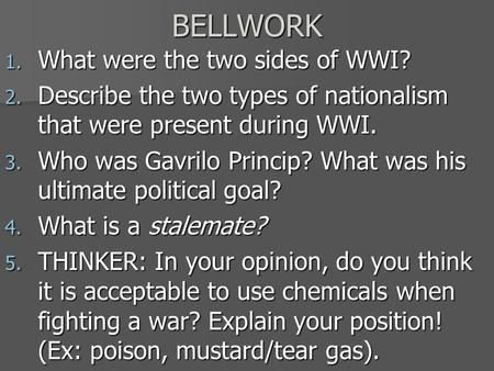 BELLWORK 1. What were the two sides of WWI? 2. Describe the two types of nationalism that were present during WWI. 3. Who was Gavrilo Princip? What was.
