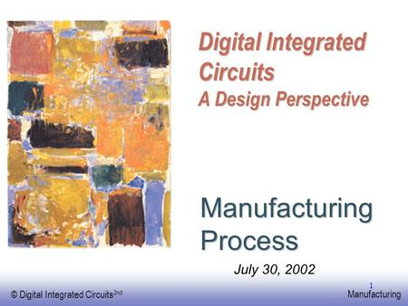 EE141 © Digital Integrated Circuits 2nd Manufacturing 1 Digital Integrated Circuits A Design Perspective Manufacturing Process July 30, 2002.