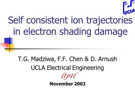 Self consistent ion trajectories in electron shading damage T.G. Madziwa, F.F. Chen & D. Arnush UCLA Electrical Engineering ltptl November 2002.
