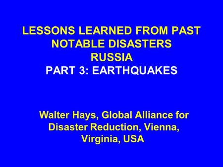 LESSONS LEARNED FROM PAST NOTABLE DISASTERS RUSSIA PART 3: EARTHQUAKES Walter Hays, Global Alliance for Disaster Reduction, Vienna, Virginia, USA.