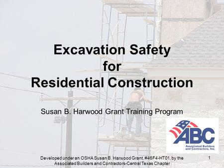 Developed under an OSHA Susan B. Harwood Grant, #46F4-HT01, by the Associated Builders and Contractors-Central Texas Chapter 1 Excavation Safety for Residential.