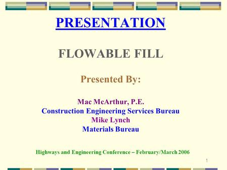 1 PRESENTATION FLOWABLE FILL Presented By: Mac McArthur, P.E. Construction Engineering Services Bureau Mike Lynch Materials Bureau Highways and Engineering.