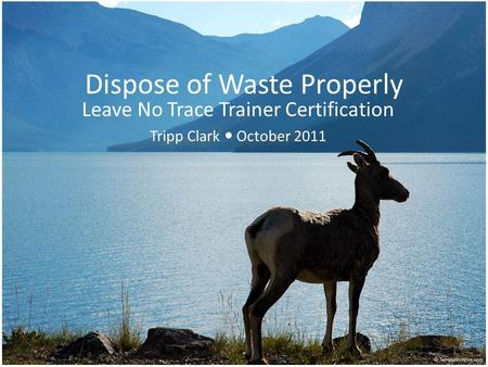 Dispose of Waste Properly Leave No Trace Trainer Certification Tripp Clark October 2011.