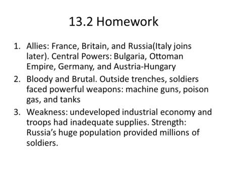 13.2 Homework 1.Allies: France, Britain, and Russia(Italy joins later). Central Powers: Bulgaria, Ottoman Empire, Germany, and Austria-Hungary 2.Bloody.