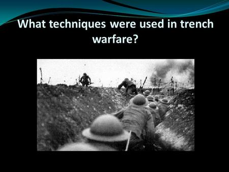 What techniques were used in trench warfare?. Learning objective – to be able to identify the ways which the tactics of the First World War were different.