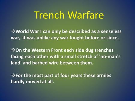 Trench Warfare World War I can only be described as a senseless war, it was unlike any war fought before or since. On the Western Front each side dug.