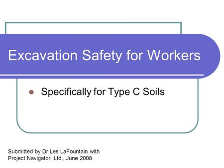 Excavation Safety for Workers Specifically for Type C Soils Submitted by Dr Les LaFountain with Project Navigator, Ltd., June 2008.