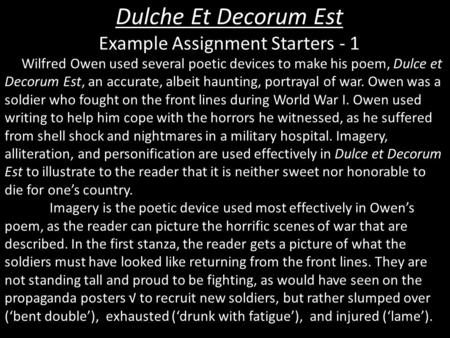 how is death portrayed in dulce et decorum est In dulce et decorum est, owen expresses his reaction to the war by using the seemingly perfect traditional poetic form with deliberate imperfect execution suggesting the topsy-turvy situation of war owen's violation of the conventional poetic form coveys the break down of society's value system that.