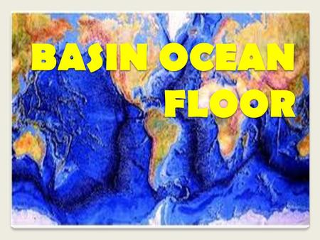 BASIN OCEAN FLOOR. Objectives At the end of the lesson the students are expected to: identify the major features of the Ocean Basin Floor and the Oceanic.