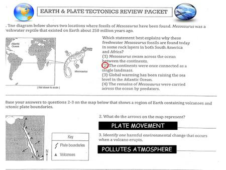 PLATE MOVEMENT POLLUTES ATMOSPHERE. X BECAUSE IT IS FURTHER EAST & THE EARTH ROTATES FROM WEST TO EAST. PLATE MOVEMENT THEY FIT TOGETHER LIKE A PUZZLE.