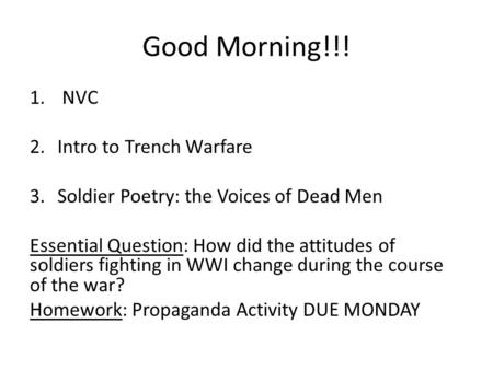 Good Morning!!! 1. NVC 2.Intro to Trench Warfare 3.Soldier Poetry: the Voices of Dead Men Essential Question: How did the attitudes of soldiers fighting.