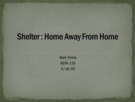 Matt Petrie KEPA 119 4/16/09. If there is a situation where a shelter is going to be needed then it should be one of first things to taken care of. People.