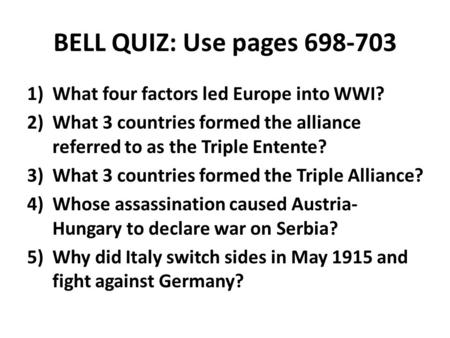 BELL QUIZ: Use pages 698-703 1)What four factors led Europe into WWI? 2)What 3 countries formed the alliance referred to as the Triple Entente? 3)What.