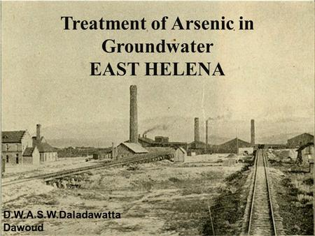 Treatment of Arsenic in Groundwater EAST HELENA D.W.A.S.W.Daladawatta Dawoud.