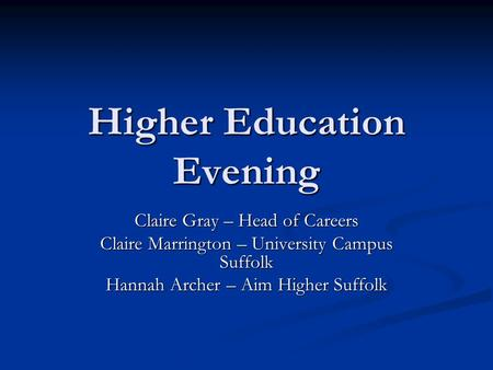 Higher Education Evening Claire Gray – Head of Careers Claire Marrington – University Campus Suffolk Hannah Archer – Aim Higher Suffolk.