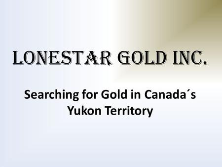 LONESTAR GOLD INC. Searching for Gold in Canada´s Yukon Territory.