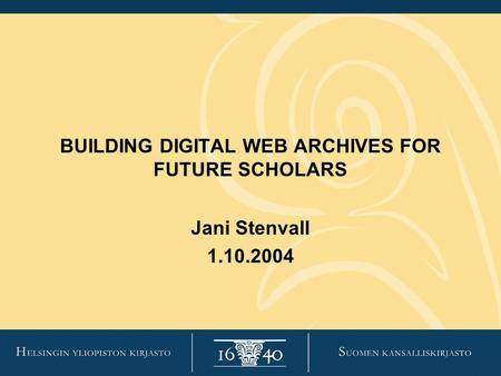 BUILDING DIGITAL WEB ARCHIVES FOR FUTURE SCHOLARS Jani Stenvall 1.10.2004.